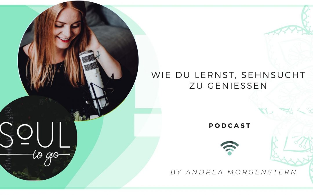 Soul to go Podcast Sehnsucht geniessen_Andrea Morgenstern