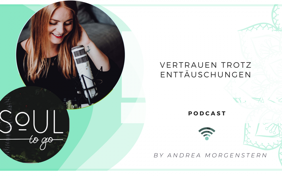 Vertrauen trotz Enttaeuschung Soul to go Podcast Andrea Morgenstern